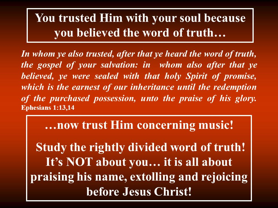 You trusted Him with your soul because you believed the word of truth… In whom ye also trusted, after that ye heard the word of truth, the gospel of your salvation: in whom also after that ye believed, ye were sealed with that holy Spirit of promise, which is the earnest of our inheritance until the redemption of the purchased possession, unto the praise of his glory.
