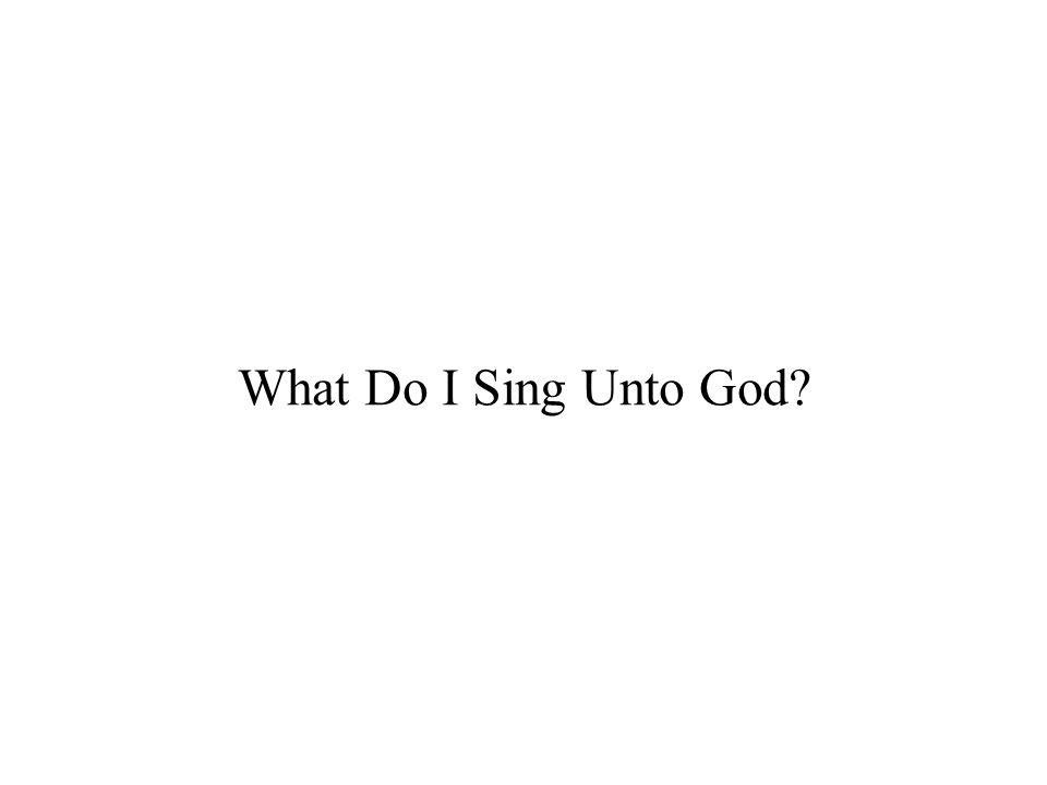 What Do I Sing Unto God?