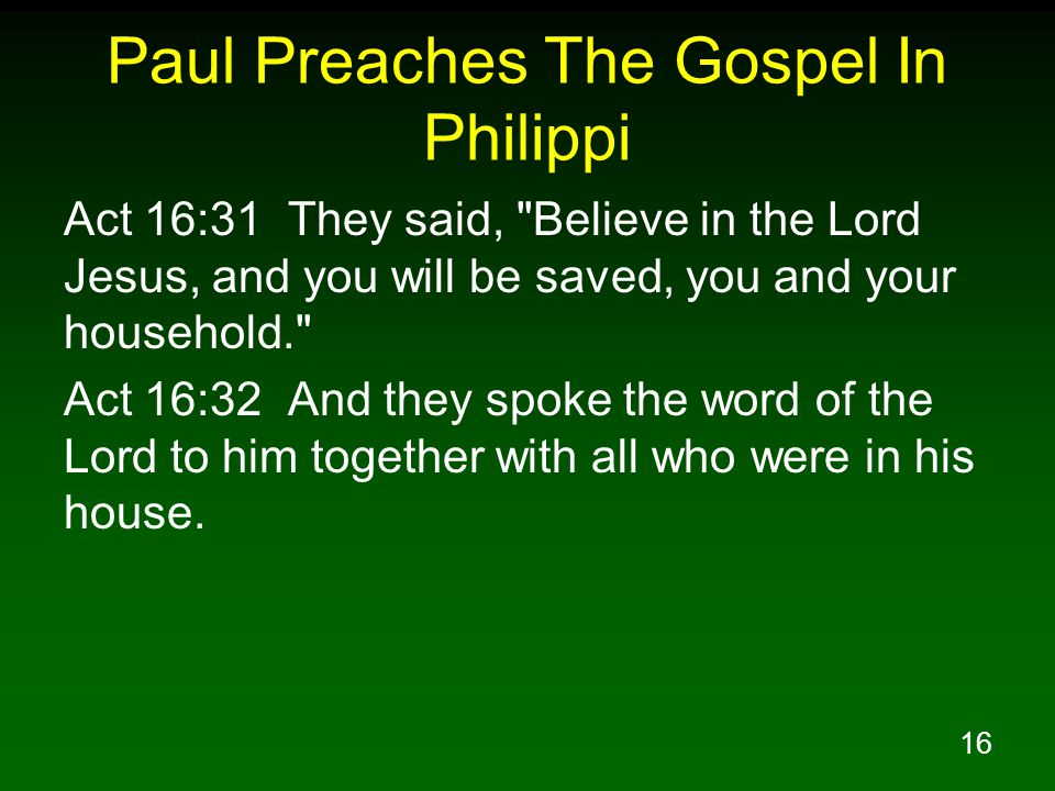 16 Paul Preaches The Gospel In Philippi Act 16:31 They said, Believe in the Lord Jesus, and you will be saved, you and your household. Act 16:32 And they spoke the word of the Lord to him together with all who were in his house.