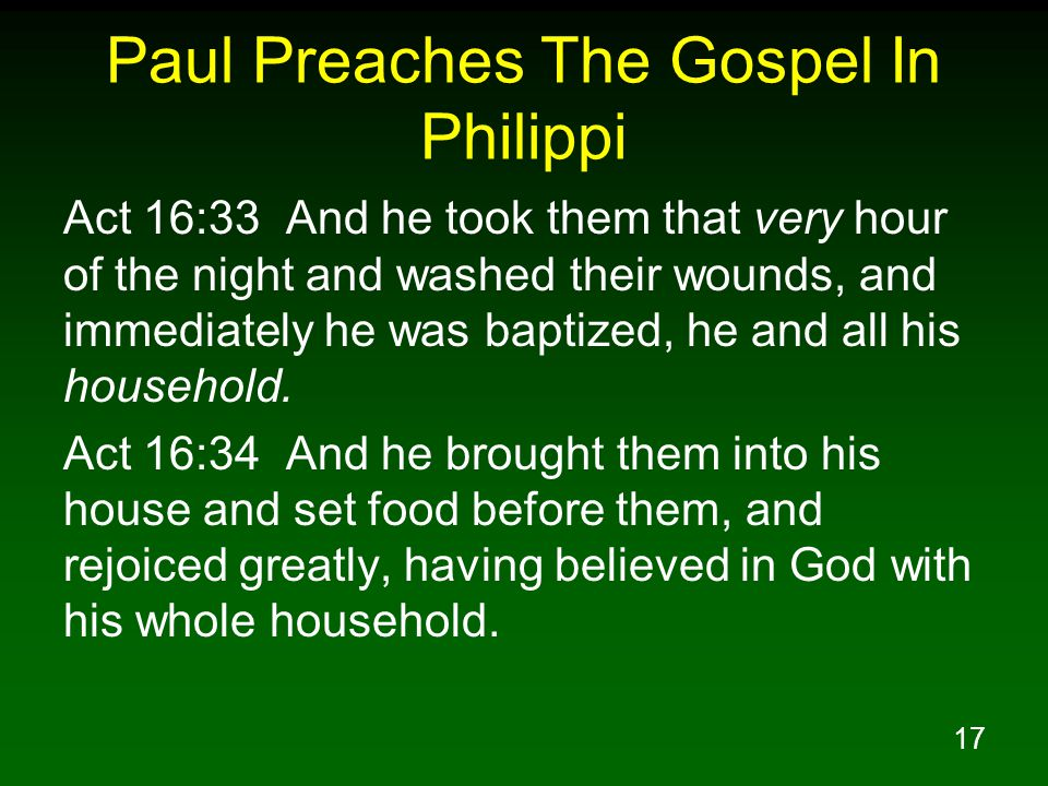 17 Paul Preaches The Gospel In Philippi Act 16:33 And he took them that very hour of the night and washed their wounds, and immediately he was baptized, he and all his household.