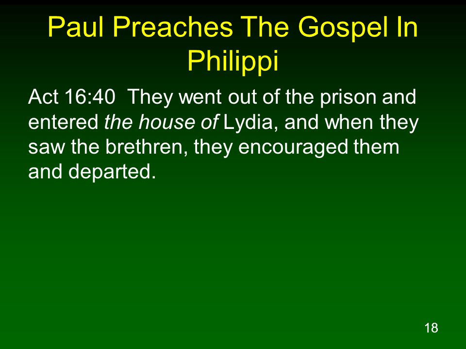 18 Paul Preaches The Gospel In Philippi Act 16:40 They went out of the prison and entered the house of Lydia, and when they saw the brethren, they encouraged them and departed.