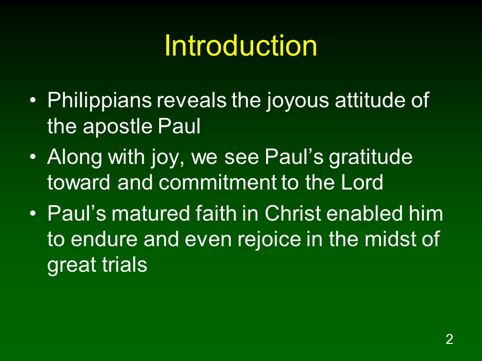 2 Introduction Philippians reveals the joyous attitude of the apostle Paul Along with joy, we see Paul's gratitude toward and commitment to the Lord Paul's matured faith in Christ enabled him to endure and even rejoice in the midst of great trials