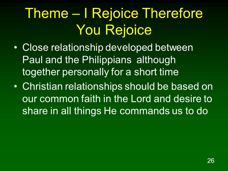 26 Theme – I Rejoice Therefore You Rejoice Close relationship developed between Paul and the Philippians although together personally for a short time Christian relationships should be based on our common faith in the Lord and desire to share in all things He commands us to do