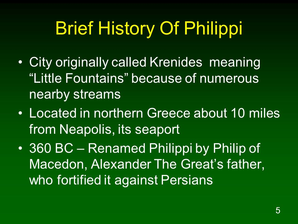 5 Brief History Of Philippi City originally called Krenides meaning Little Fountains because of numerous nearby streams Located in northern Greece about 10 miles from Neapolis, its seaport 360 BC – Renamed Philippi by Philip of Macedon, Alexander The Great's father, who fortified it against Persians