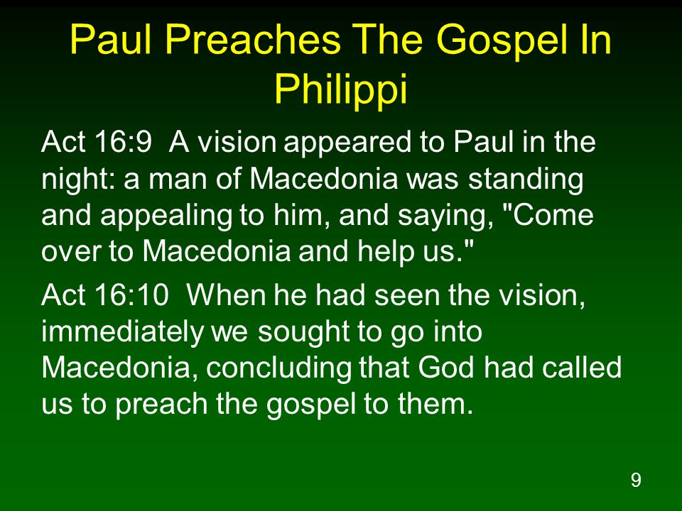 9 Paul Preaches The Gospel In Philippi Act 16:9 A vision appeared to Paul in the night: a man of Macedonia was standing and appealing to him, and saying, Come over to Macedonia and help us. Act 16:10 When he had seen the vision, immediately we sought to go into Macedonia, concluding that God had called us to preach the gospel to them.
