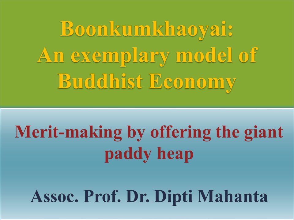Boonkumkhaoyai: An exemplary model of Buddhist Economy Merit-making by offering the giant paddy heap Assoc. Prof. Dr. Dipti Mahanta