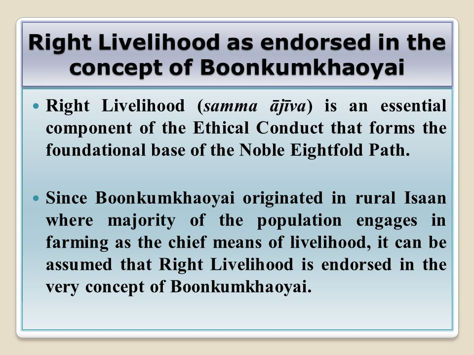 Right Livelihood as endorsed in the concept of Boonkumkhaoyai Right Livelihood (samma ājīva) is an essential component of the Ethical Conduct that for
