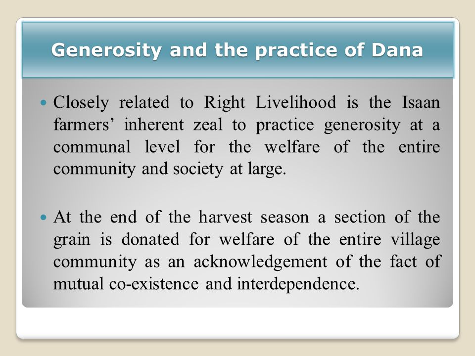 Generosity and the practice of Dana Closely related to Right Livelihood is the Isaan farmers' inherent zeal to practice generosity at a communal level