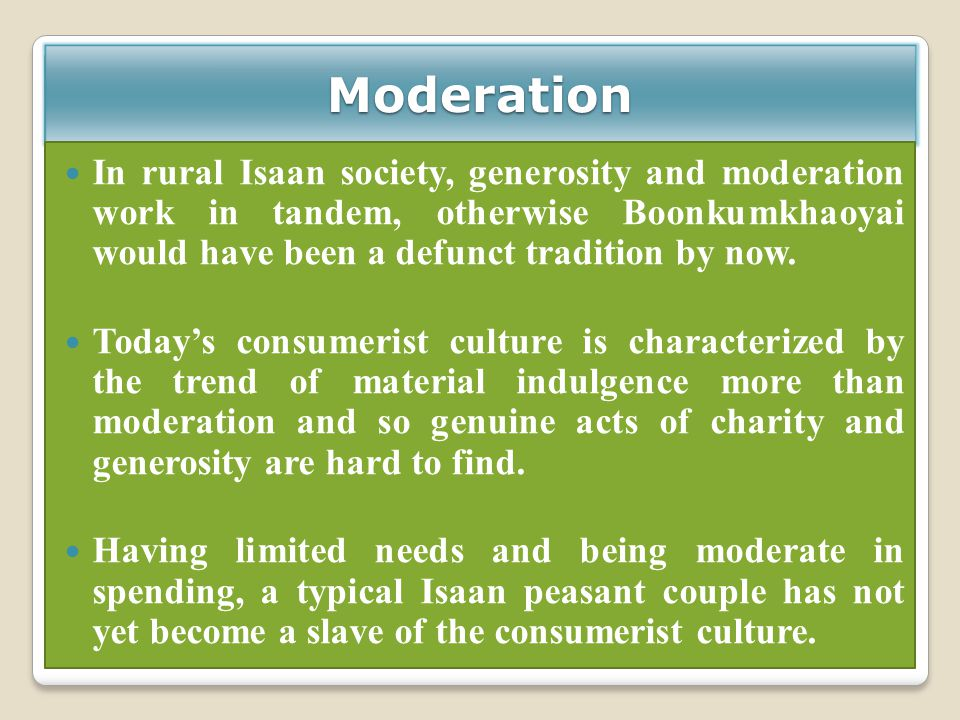 Moderation In rural Isaan society, generosity and moderation work in tandem, otherwise Boonkumkhaoyai would have been a defunct tradition by now.