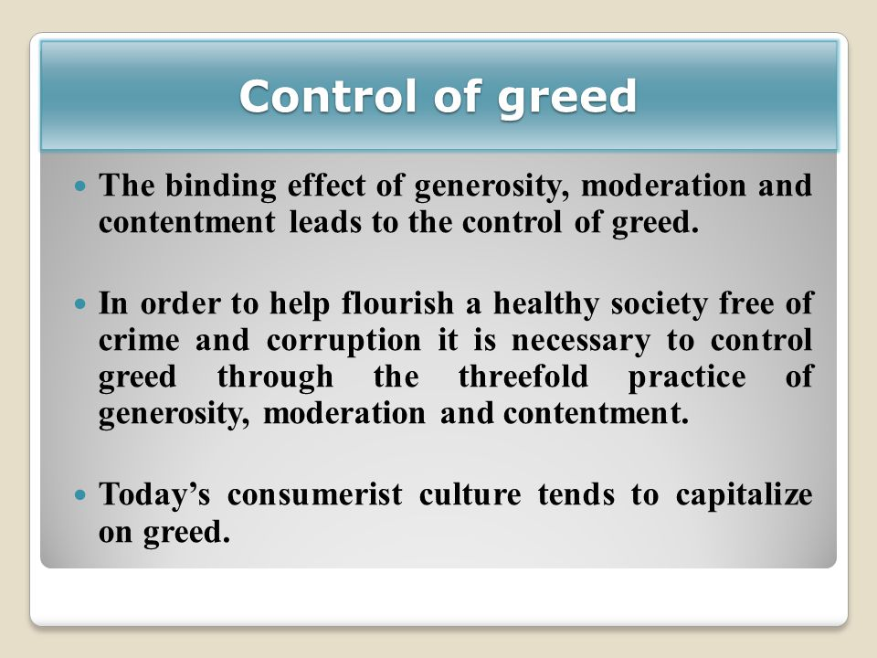 Control of greed The binding effect of generosity, moderation and contentment leads to the control of greed. In order to help flourish a healthy socie