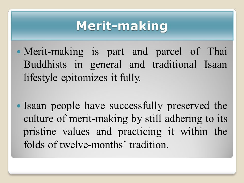 Merit-making Merit-making is part and parcel of Thai Buddhists in general and traditional Isaan lifestyle epitomizes it fully. Isaan people have succe