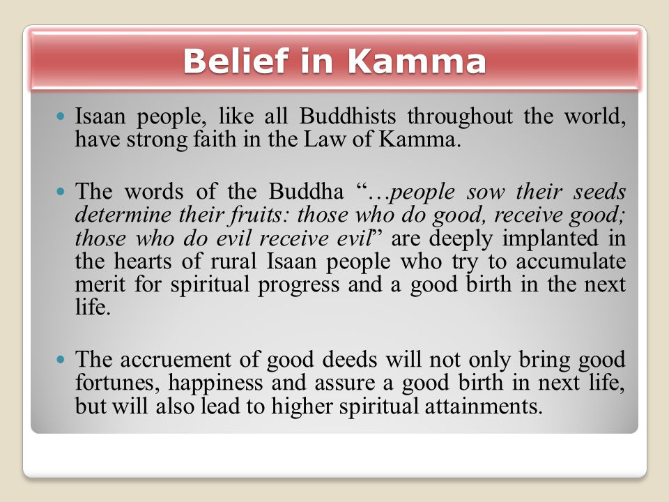 Belief in Kamma Isaan people, like all Buddhists throughout the world, have strong faith in the Law of Kamma.