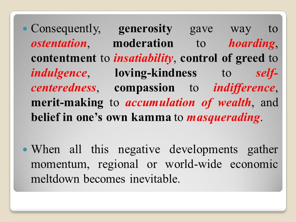 Consequently, generosity gave way to ostentation, moderation to hoarding, contentment to insatiability, control of greed to indulgence, loving-kindnes
