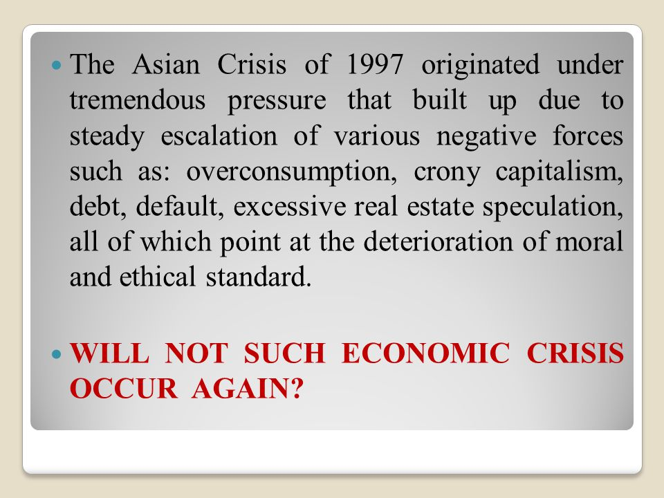 The Asian Crisis of 1997 originated under tremendous pressure that built up due to steady escalation of various negative forces such as: overconsumption, crony capitalism, debt, default, excessive real estate speculation, all of which point at the deterioration of moral and ethical standard.