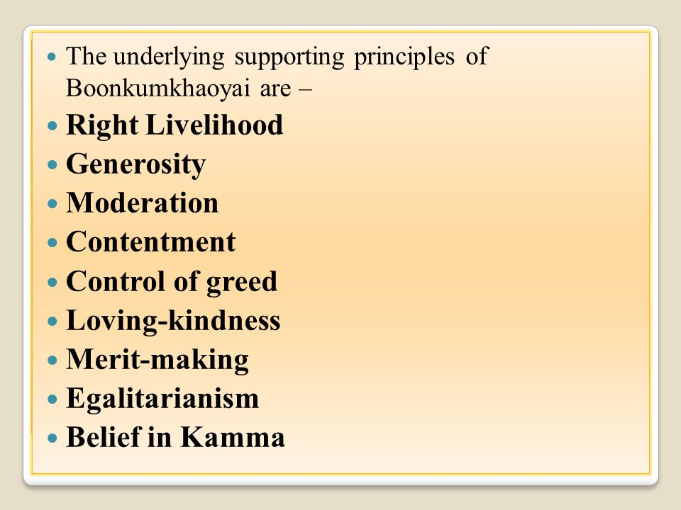 The underlying supporting principles of Boonkumkhaoyai are – Right Livelihood Generosity Moderation Contentment Control of greed Loving-kindness Merit-making Egalitarianism Belief in Kamma