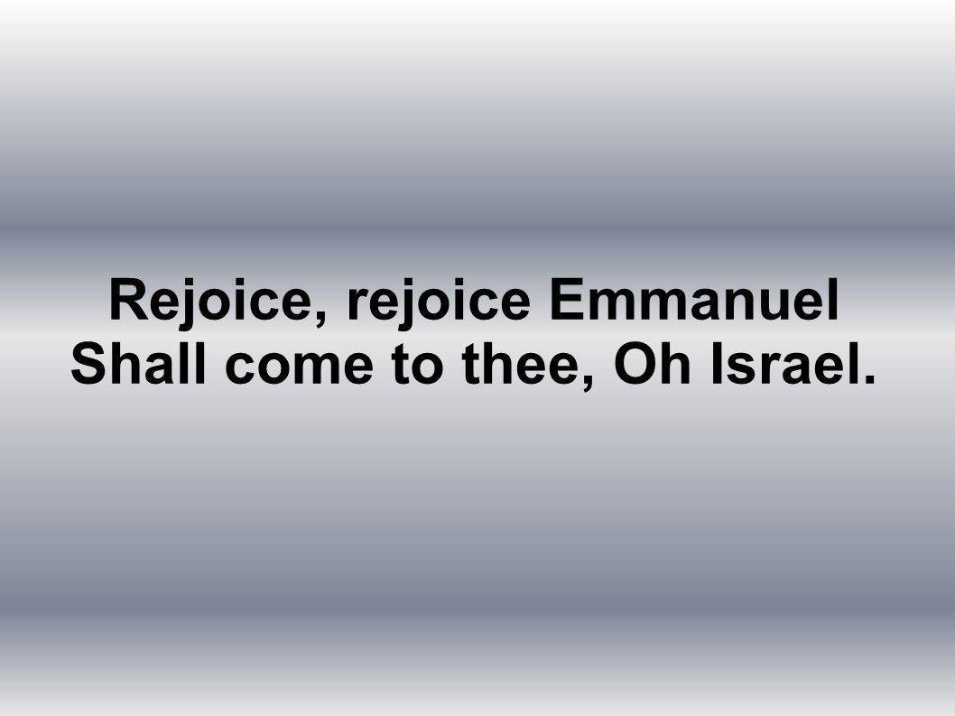 Rejoice, rejoice Emmanuel Shall come to thee, Oh Israel.
