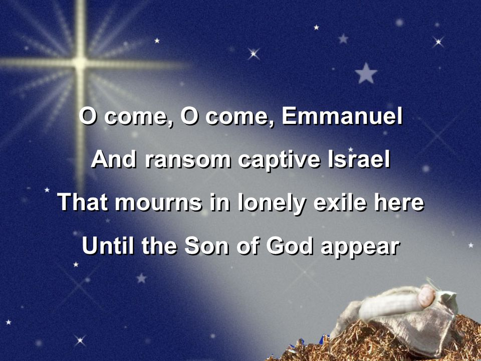 O come, O come, Emmanuel And ransom captive Israel That mourns in lonely exile here Until the Son of God appear O come, O come, Emmanuel And ransom captive Israel That mourns in lonely exile here Until the Son of God appear
