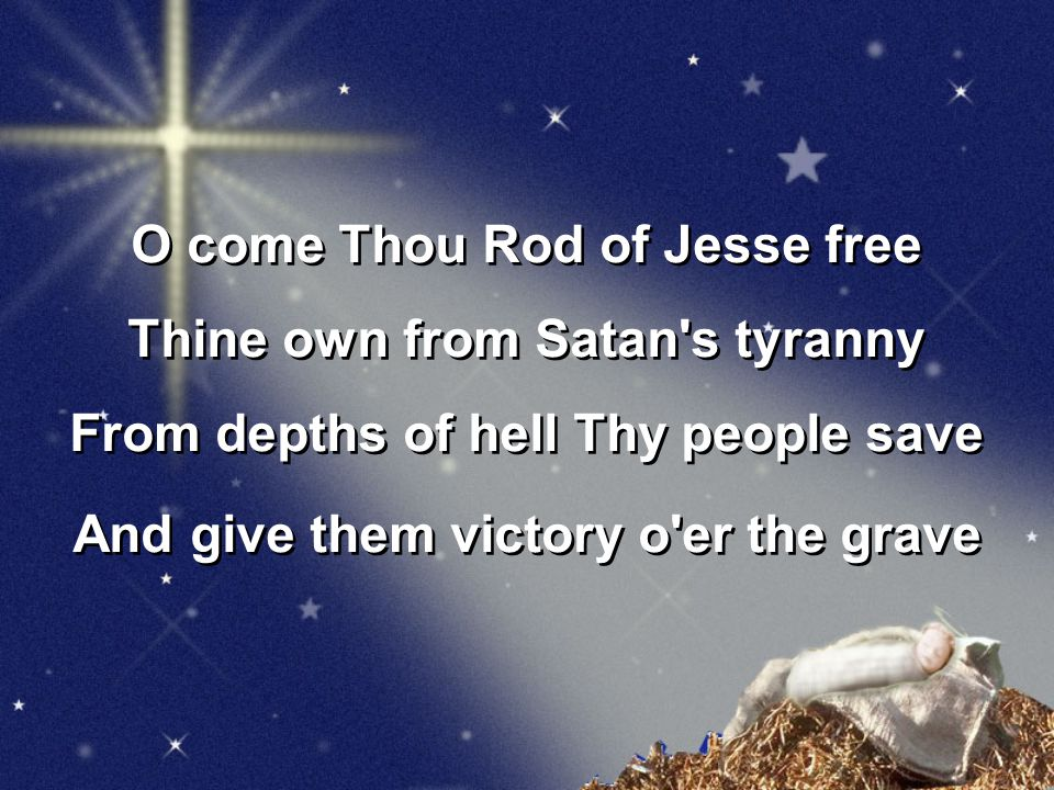 O come Thou Rod of Jesse free Thine own from Satan s tyranny From depths of hell Thy people save And give them victory o er the grave O come Thou Rod of Jesse free Thine own from Satan s tyranny From depths of hell Thy people save And give them victory o er the grave
