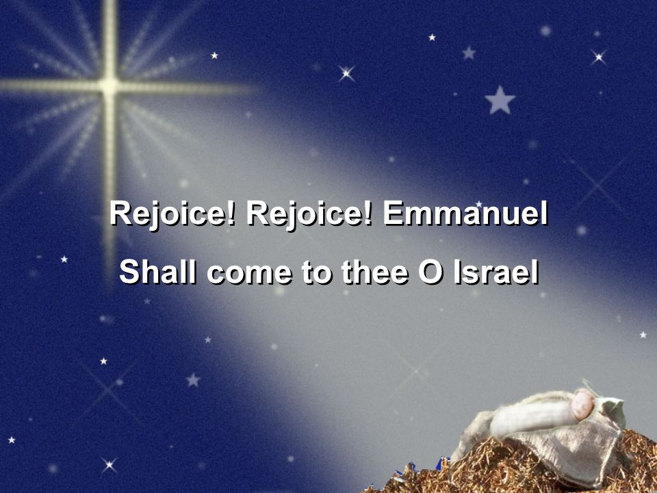 Rejoice.Rejoice. Emmanuel Shall come to thee O Israel Rejoice.