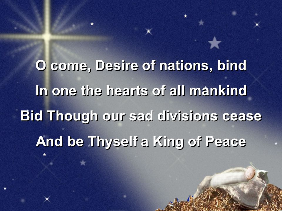 O come, Desire of nations, bind In one the hearts of all mankind Bid Though our sad divisions cease And be Thyself a King of Peace O come, Desire of nations, bind In one the hearts of all mankind Bid Though our sad divisions cease And be Thyself a King of Peace