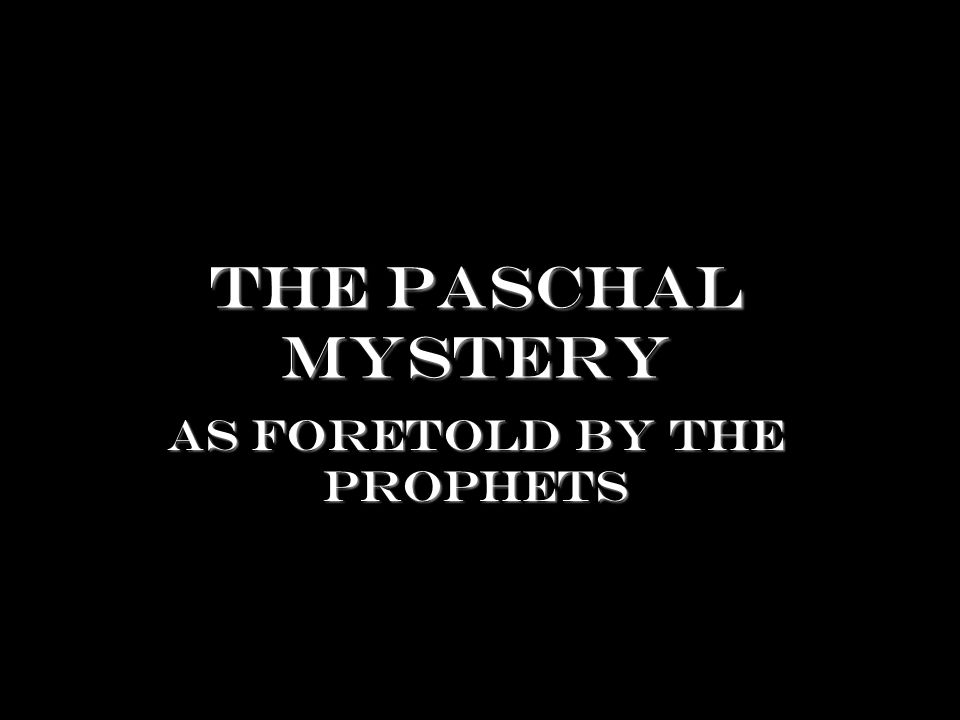 The Paschal Mystery As foretold by the prophets