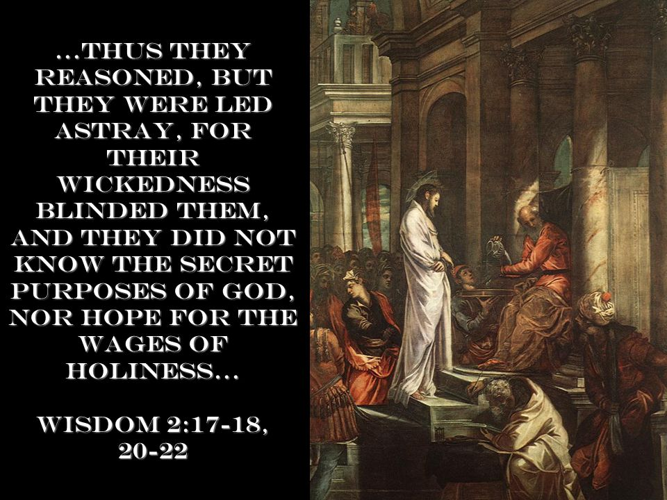 …Thus they reasoned, but they were led astray, for their wickedness blinded them, and they did not know the secret purposes of God, noR hope for the wages of holiness… Wisdom 2:17-18, 20-22