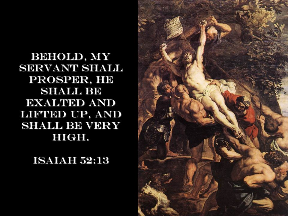 Behold, my servant shall prosper, he shall be exalted and lifted up, and shall be very high.