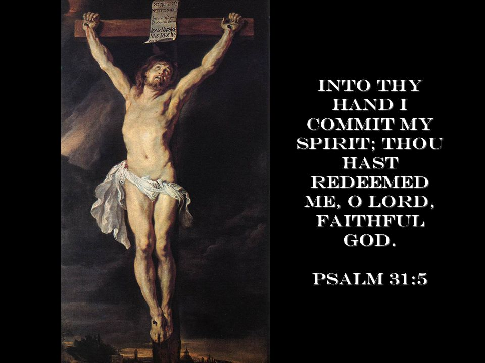 Into thy hand I commit my spirit; thou hast redeemed me, O Lord, faithful God. Psalm 31:5