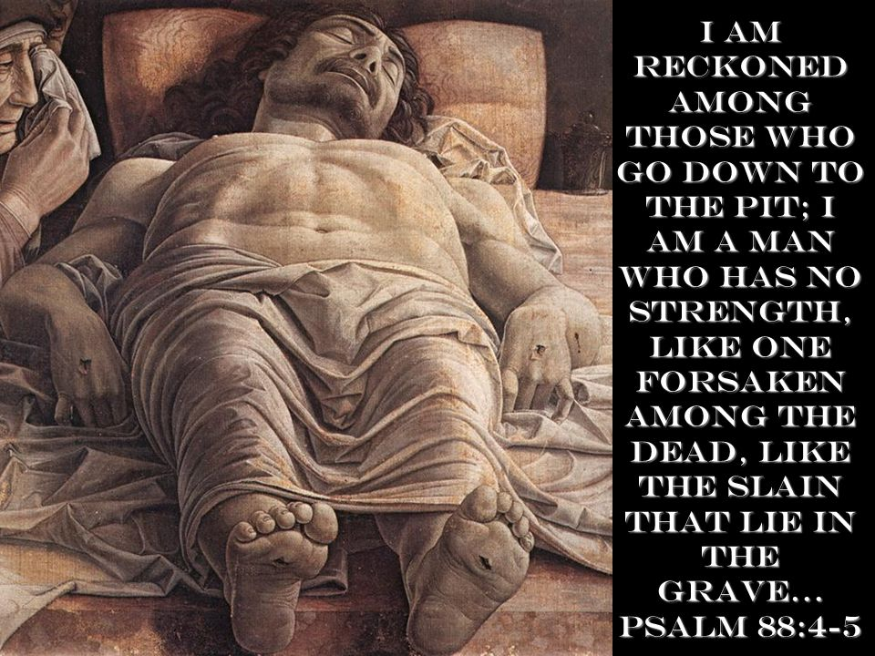 I am reckoned among those who go down to the Pit; I am a man who has no strength, like one forsaken among the dead, like the slain that lie in the grave… Psalm 88:4-5