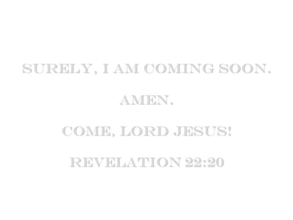 Surely, I am coming soon. Amen. Come, Lord Jesus! Revelation 22:20