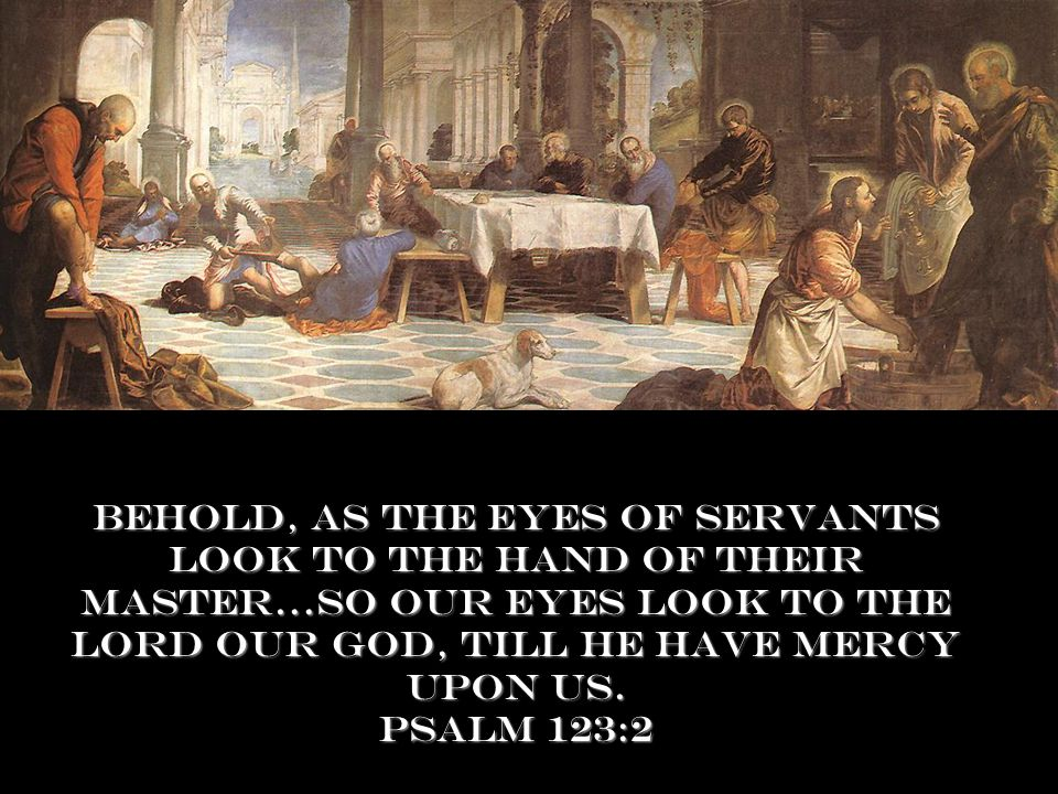 Behold, as the eyes of servants look to the hand of their master…so our eyes look to the Lord our God, till he have mercy upon us.