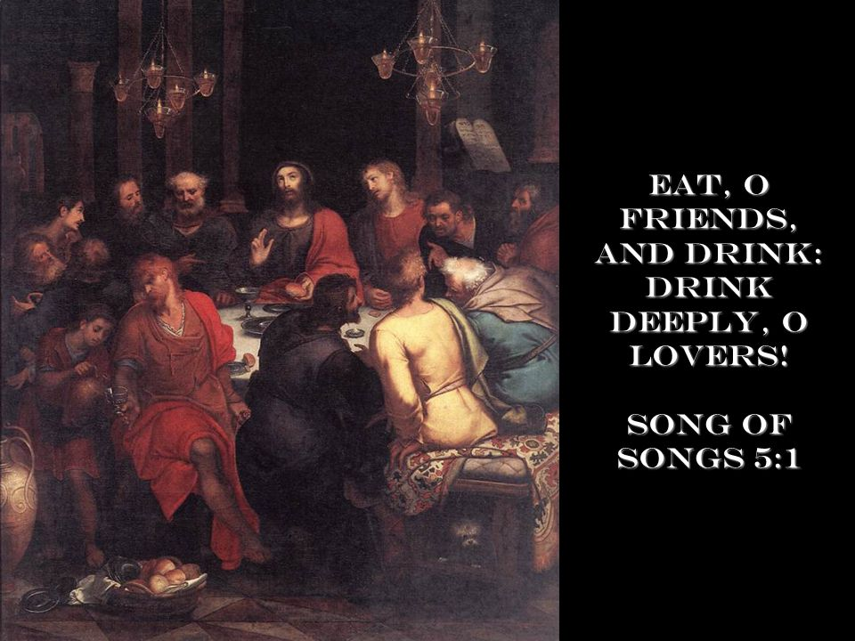 Eat, O friends, and drink: drink deeply, O lovers! Song of Songs 5:1