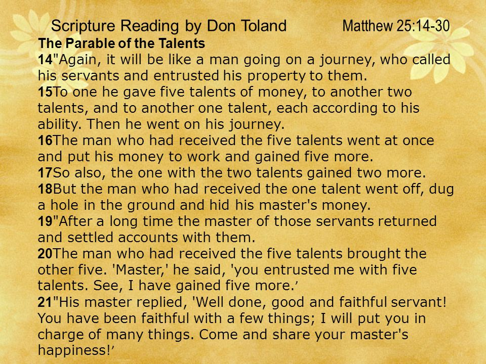 Scripture Reading by Don Toland Matthew 25:14-30 The Parable of the Talents 14 Again, it will be like a man going on a journey, who called his servants and entrusted his property to them.
