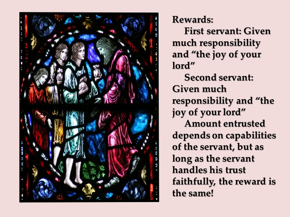 Rewards: First servant: Given much responsibility and the joy of your lord First servant: Given much responsibility and the joy of your lord Second servant: Given much responsibility and the joy of your lord Second servant: Given much responsibility and the joy of your lord Amount entrusted depends on capabilities of the servant, but as long as the servant handles his trust faithfully, the reward is the same.