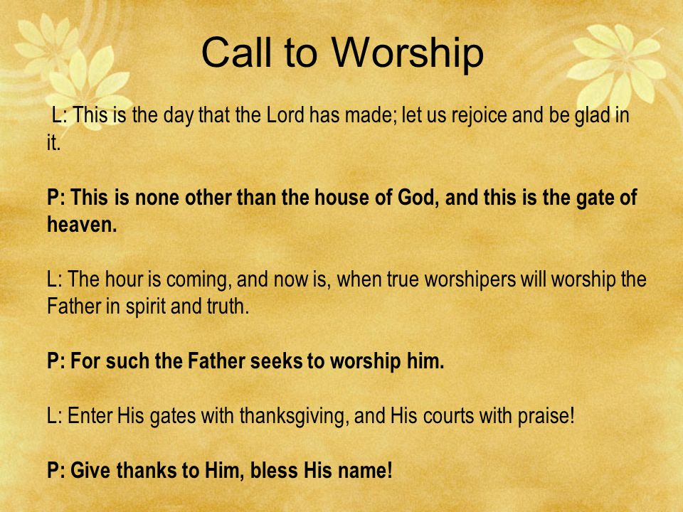Call to Worship L: This is the day that the Lord has made; let us rejoice and be glad in it.