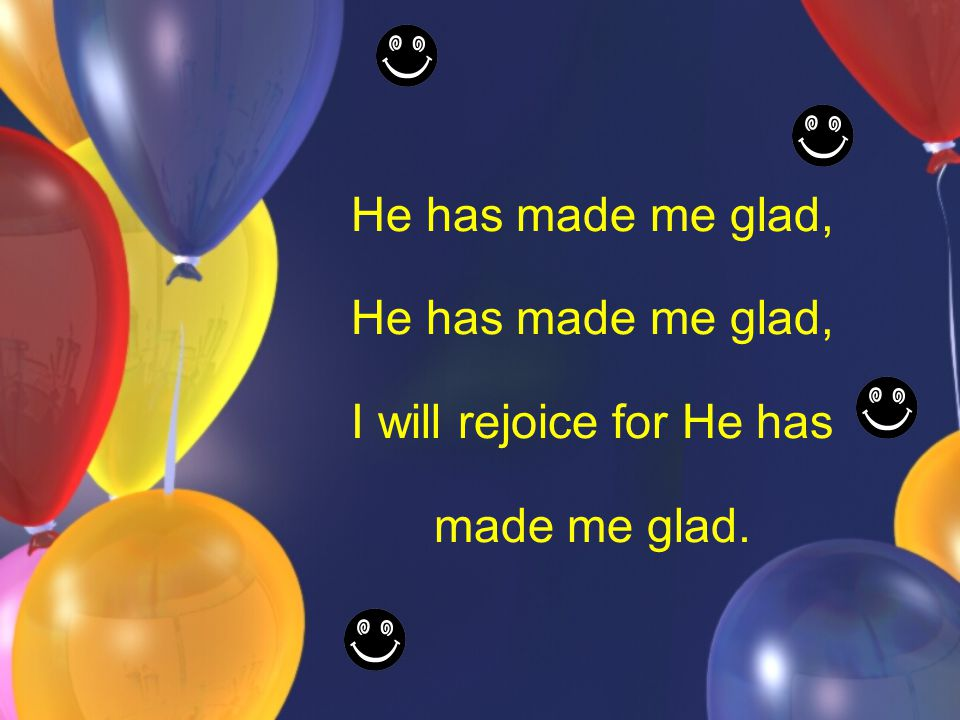 He has made me glad, I will rejoice for He has made me glad.