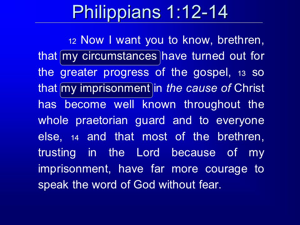 Philippians 1:12-14 12 Now I want you to know, brethren, that my circumstances have turned out for the greater progress of the gospel, 13 so that my imprisonment in the cause of Christ has become well known throughout the whole praetorian guard and to everyone else, 14 and that most of the brethren, trusting in the Lord because of my imprisonment, have far more courage to speak the word of God without fear.