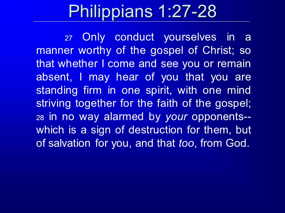 Philippians 1:27-28 27 Only conduct yourselves in a manner worthy of the gospel of Christ; so that whether I come and see you or remain absent, I may hear of you that you are standing firm in one spirit, with one mind striving together for the faith of the gospel; 28 in no way alarmed by your opponents-- which is a sign of destruction for them, but of salvation for you, and that too, from God.