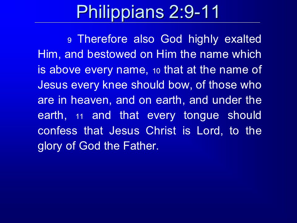 Philippians 2:9-11 9 Therefore also God highly exalted Him, and bestowed on Him the name which is above every name, 10 that at the name of Jesus every knee should bow, of those who are in heaven, and on earth, and under the earth, 11 and that every tongue should confess that Jesus Christ is Lord, to the glory of God the Father.