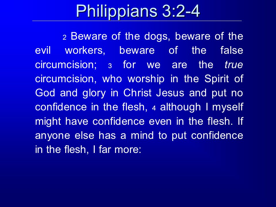 Philippians 3:2-4 2 Beware of the dogs, beware of the evil workers, beware of the false circumcision; 3 for we are the true circumcision, who worship in the Spirit of God and glory in Christ Jesus and put no confidence in the flesh, 4 although I myself might have confidence even in the flesh.