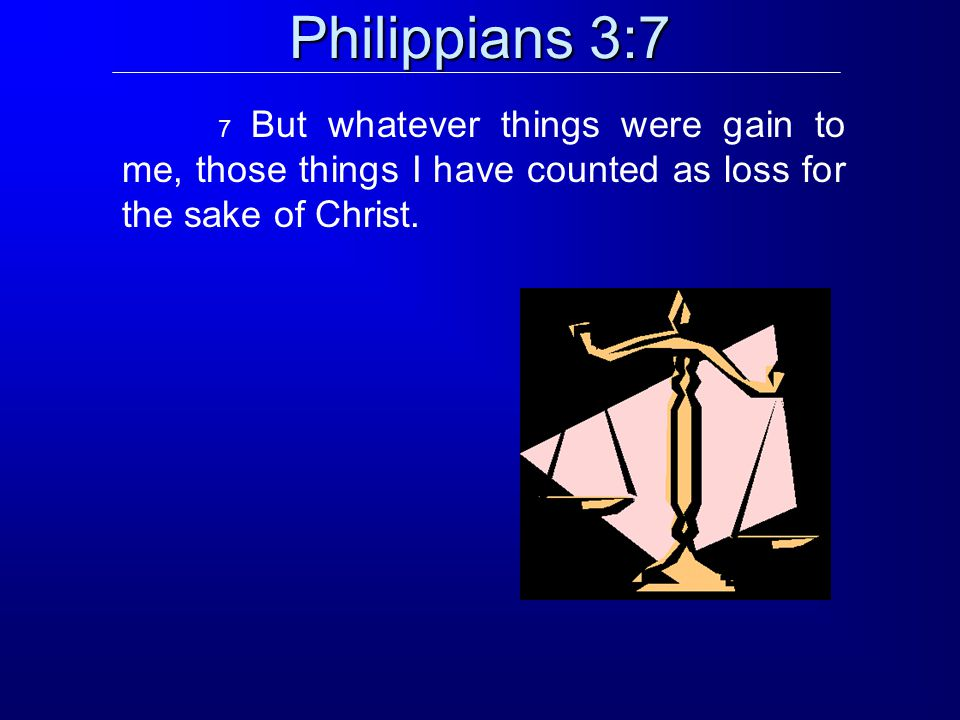 Philippians 3:7 7 But whatever things were gain to me, those things I have counted as loss for the sake of Christ.