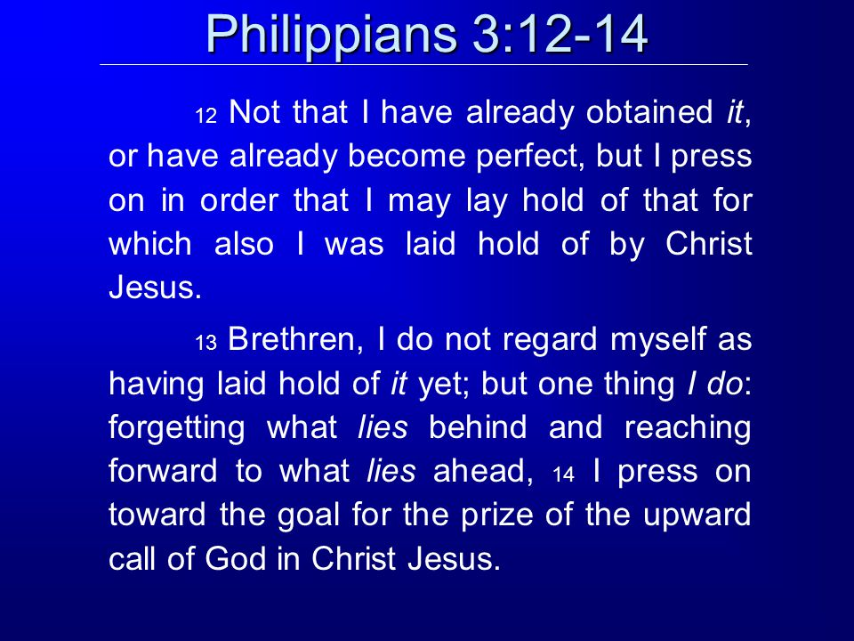 Philippians 3:12-14 12 Not that I have already obtained it, or have already become perfect, but I press on in order that I may lay hold of that for which also I was laid hold of by Christ Jesus.