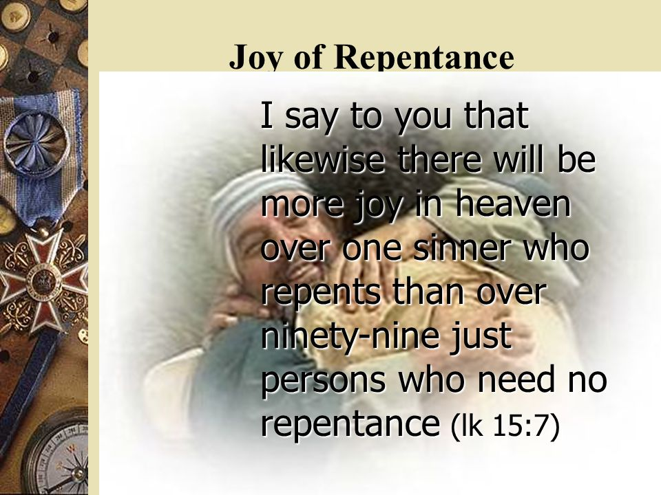 Joy of Repentance I say to you that likewise there will be more joy in heaven over one sinner who repents than over ninety-nine just persons who need no repentance (lk 15:7)