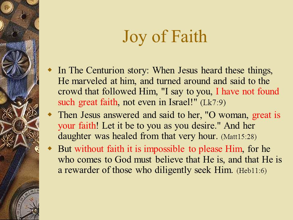  In The Centurion story: When Jesus heard these things, He marveled at him, and turned around and said to the crowd that followed Him, I say to you, I have not found such great faith, not even in Israel! (Lk7:9)  Then Jesus answered and said to her, O woman, great is your faith.