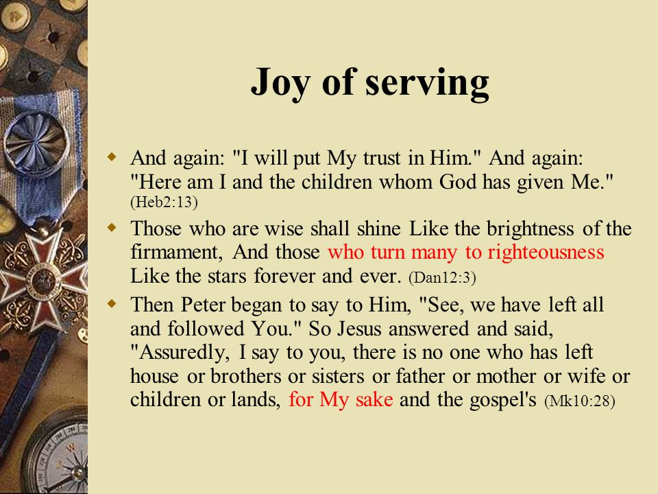 Joy of serving  And again: I will put My trust in Him. And again: Here am I and the children whom God has given Me. (Heb2:13)  Those who are wise shall shine Like the brightness of the firmament, And those who turn many to righteousness Like the stars forever and ever.