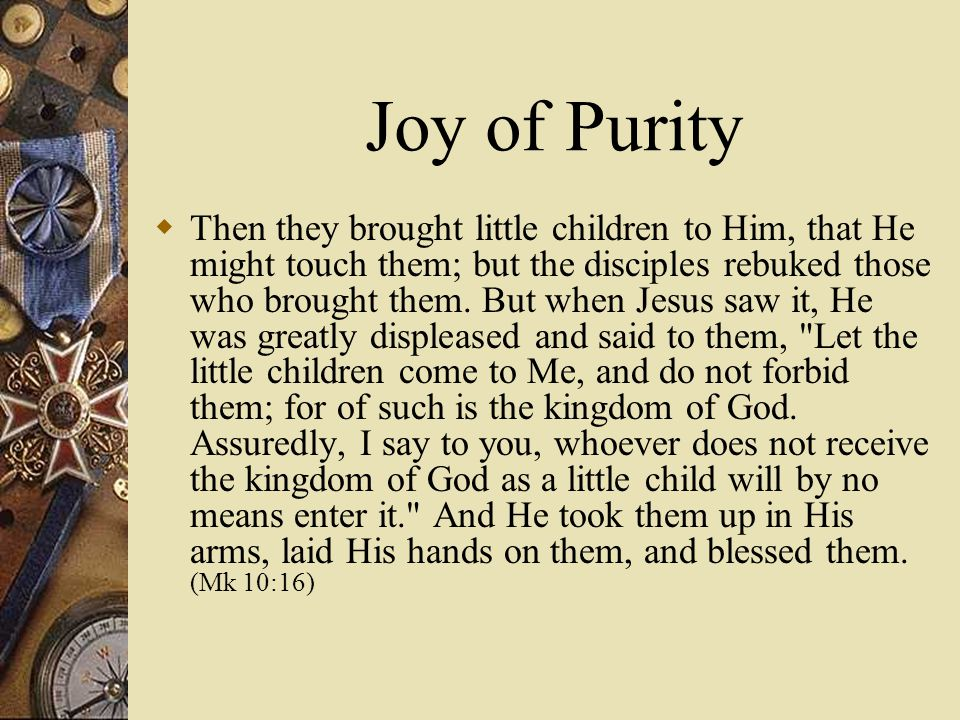 Joy of Purity  Then they brought little children to Him, that He might touch them; but the disciples rebuked those who brought them.
