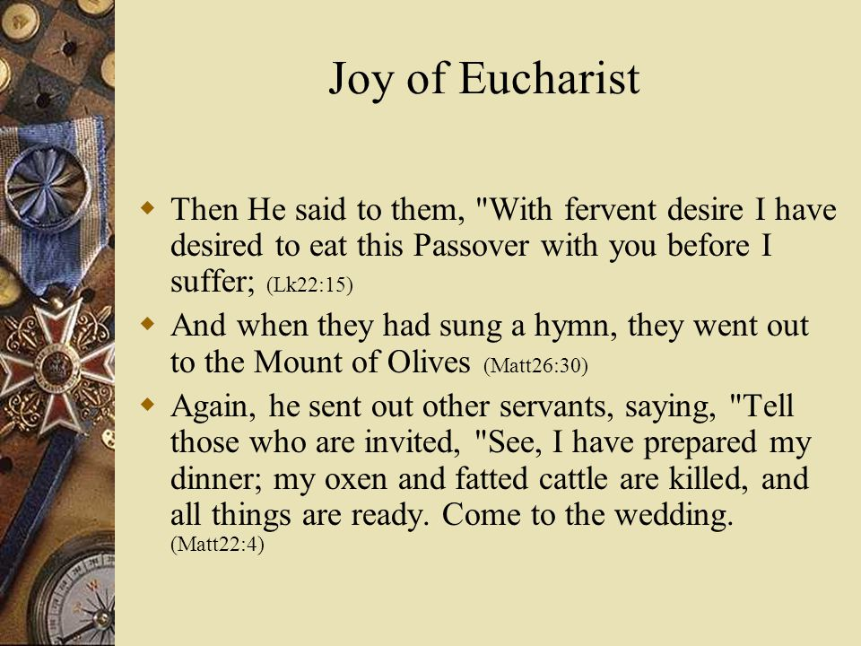 Joy of Eucharist  Then He said to them, With fervent desire I have desired to eat this Passover with you before I suffer; (Lk22:15)  And when they had sung a hymn, they went out to the Mount of Olives (Matt26:30)  Again, he sent out other servants, saying, Tell those who are invited, See, I have prepared my dinner; my oxen and fatted cattle are killed, and all things are ready.