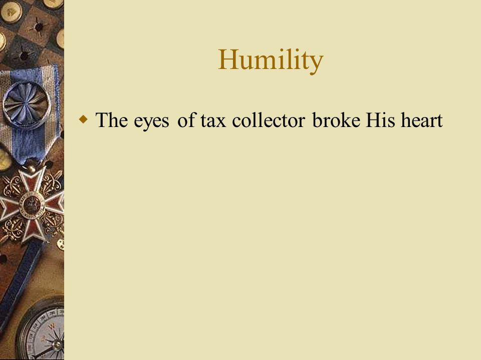Humility  The eyes of tax collector broke His heart