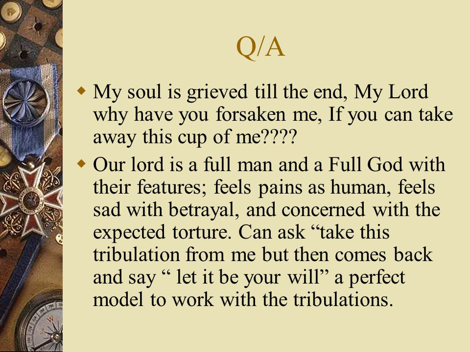 Q/A  My soul is grieved till the end, My Lord why have you forsaken me, If you can take away this cup of me .