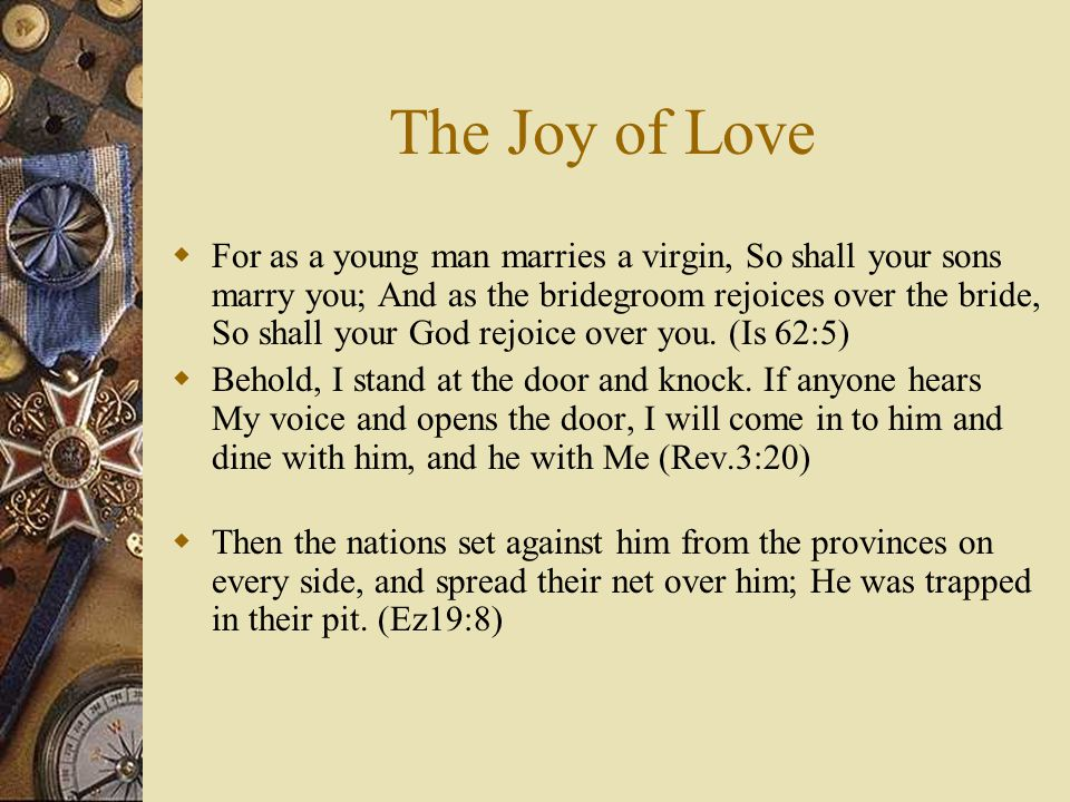 The Joy of Love  For as a young man marries a virgin, So shall your sons marry you; And as the bridegroom rejoices over the bride, So shall your God rejoice over you.